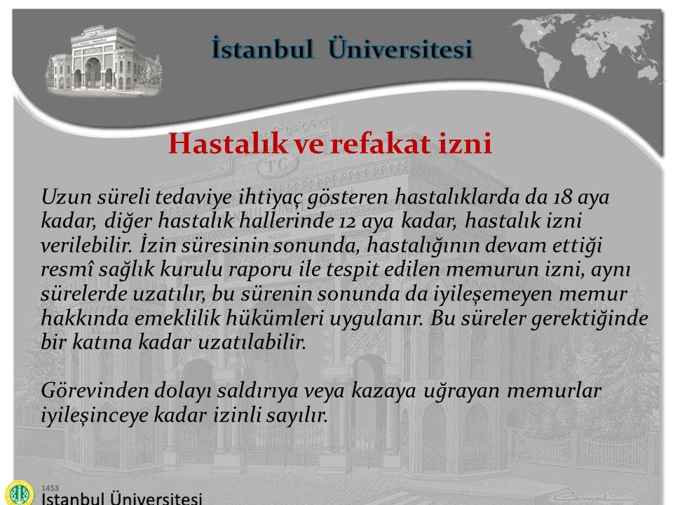 İstanbul Üniversitesi Hastalık ve refakat izni Ana, baba, eş ve çocukları ile kardeşlerinden birinin ağır bir kaza geçirmesi veya tedavisi uzun süren bir hastalığının bulunması hâllerinde, bu hâllerin sağlık kurulu raporuyla belgelendirilmesi şartıyla, aylık ve özlük hakları korunarak, üç aya kadar izin verilir.