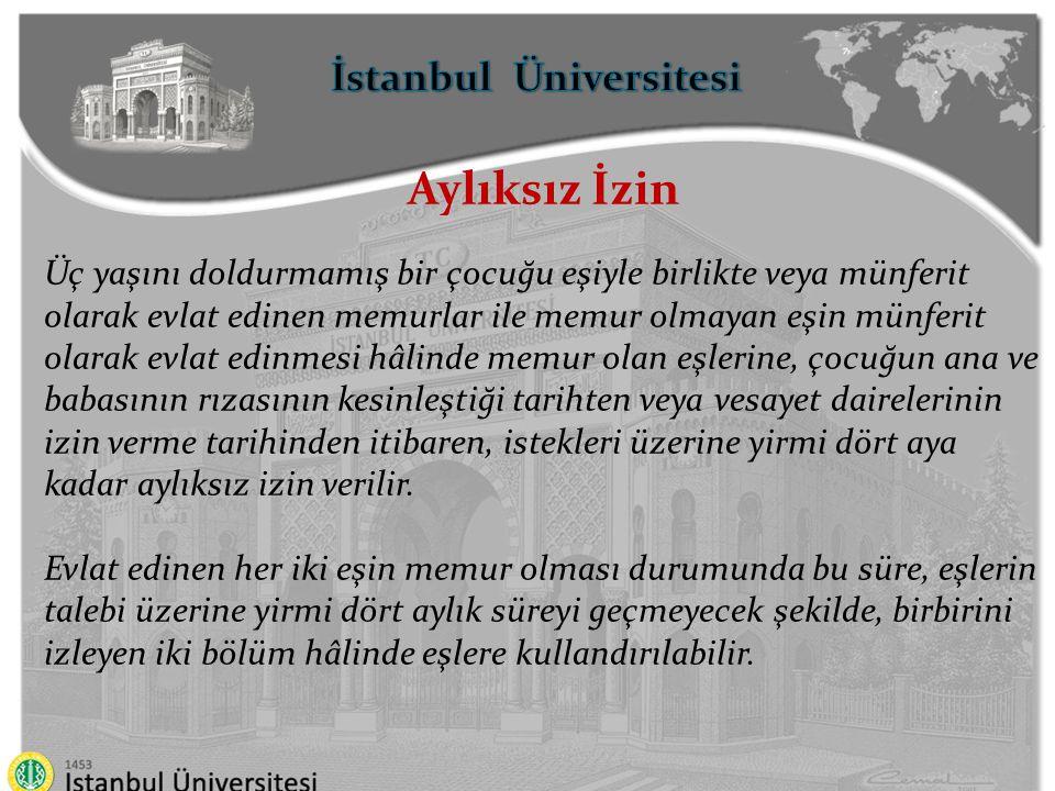 İstanbul Üniversitesi Aylıksız İzin Özel burs sağlayan ve bu burstan istifade etmesi için kendilerine aylıksız izin verilenler de dâhil olmak üzere burslu olarak ya da bütçe imkânlarıyla yetiştirilmek üzere yurtdışına gönderilen veya sürekli görevle yurtiçine ya da yurtdışına atanan veya en az altı ay süreyle yurtdışında geçici olarak görevlendirilen memurlar veya diğer personel kanunlarına tâbi olanlar ile yurtdışına kamu kurumlarınca gönderilmiş olan öğrencilerin memur olan eşleri ile yabancı memleketlerde görev alarak izin verilenlerin memur olan eşlerine görev veya öğrenim süresi içinde aylıksız izin verilebilir.