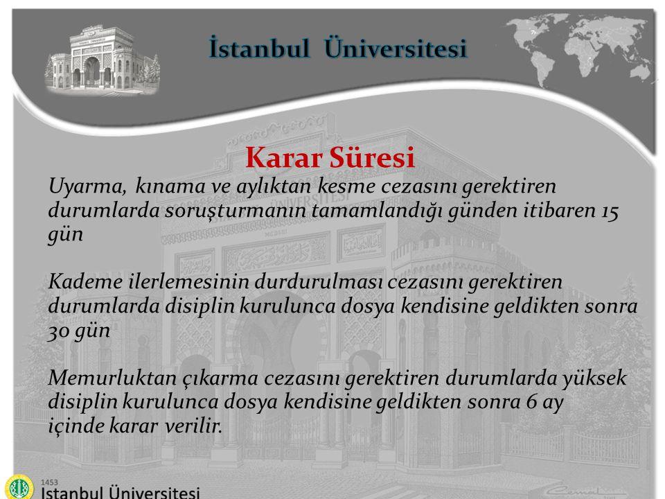 İstanbul Üniversitesi Karar Süresi Uyarma, kınama ve aylıktan kesme cezasını gerektiren durumlarda soruşturmanın tamamlandığı günden itibaren 15 gün K