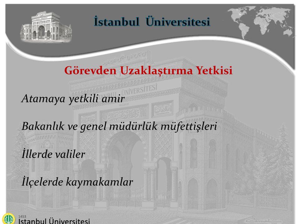 İstanbul Üniversitesi Görevden Uzaklaştırma Yetkisi Atamaya yetkili amir Bakanlık ve genel müdürlük müfettişleri İllerde valiler İlçelerde kaymakamlar