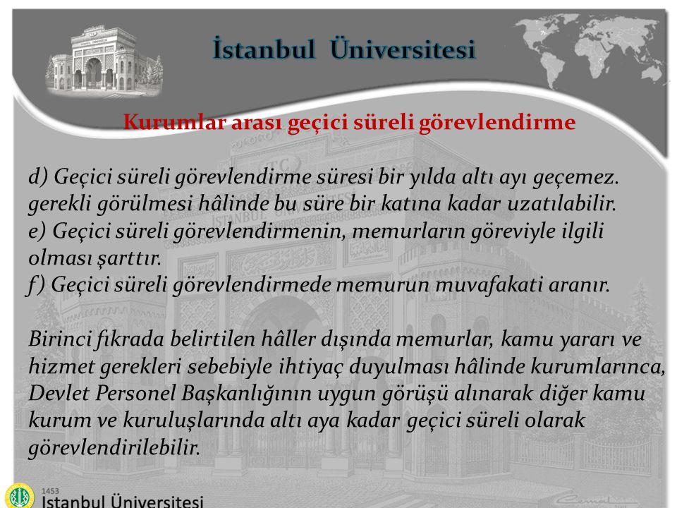 İstanbul Üniversitesi Kurumlar arası geçici süreli görevlendirme d) Geçici süreli görevlendirme süresi bir yılda altı ayı geçemez. gerekli görülmesi h