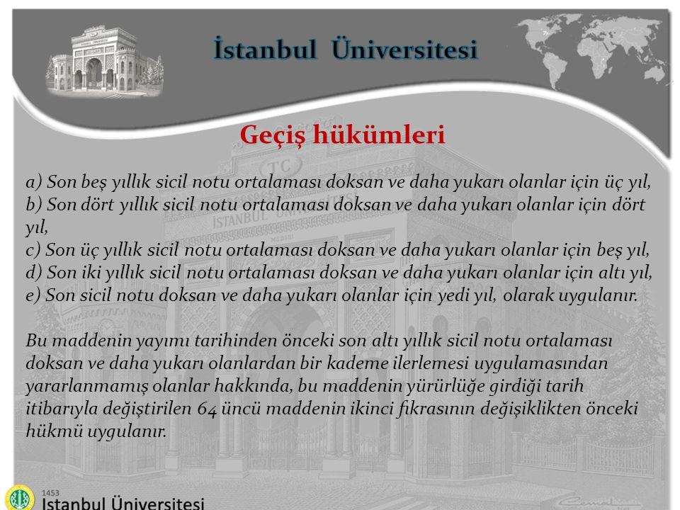 İstanbul Üniversitesi Geçiş hükümleri Bu maddenin yürürlüğe girdiği tarih itibarıyla değiştirilen 64 üncü maddenin dördüncü fıkrasında yer alan sekiz yıllık süre, ilk sekiz yıllık dönem için, bu maddenin yürürlüğe girdiği tarihten önceki; a) Son beş yıllık sicil notu ortalaması doksan ve daha yukarı olanlar için üç yıl, b) Son dört yıllık sicil notu ortalaması doksan ve daha yukarı olanlar için dört yıl, c) Son üç yıllık sicil notu ortalaması doksan ve daha yukarı olanlar için beş yıl, d) Son iki yıllık sicil notu ortalaması doksan ve daha yukarı olanlar için altı yıl, e) Son sicil notu doksan ve daha yukarı olanlar için yedi yıl,olarak uygulanır.