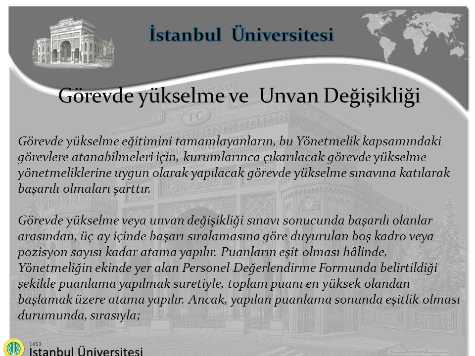 İstanbul Üniversitesi Görevde yükselme ve Unvan Değişikliği a) 10 uncu maddenin (h) bendine ilişkin puanı yüksek olanlara, b) Hizmet süresi fazla olanlara, c) Daha üst öğrenimi bitirmiş olanlara, d) Üst öğrenim mezuniyet notu yüksek olanlara, öncelik verilir.
