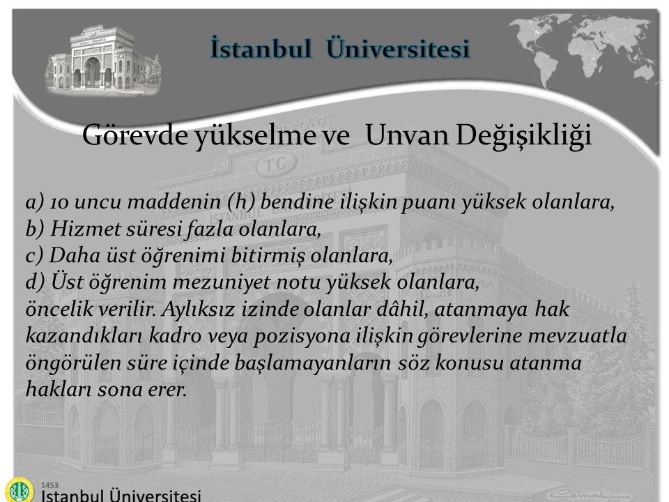 İstanbul Üniversitesi Görevde yükselme ve Unvan Değişikliği Duyurulan kadro veya pozisyonlardan; a) Atanma şartlarını taşımadıkları için sınavların geçersiz sayılması veya bu sebeple atamaların iptal edilmesi, atanılan göreve geçerli bir mazeret olmaksızın süresi içinde başlanılmaması ya da atanma hakkından vazgeçilmesi, b) Emeklilik, ölüm, memurluktan çekilme veya çıkarılma, başka unvanlı kadro veya pozisyonlara ya da başka bir kuruma naklen atanma, sebepleriyle boş kalan veya boşalanlara, görevde yükselme veya unvan değişikliği sınavı tarihinden itibaren iki yıllık süreyi aşmamak üzere aynı unvanlı kadro veya pozisyonlar için yapılacak müteakip sınava kadar, sınavı kazandıkları hâlde kadro yetersizliği nedeniyle ataması yapılamayan personelin başarı sırasına göre atamaları yapılabilir
