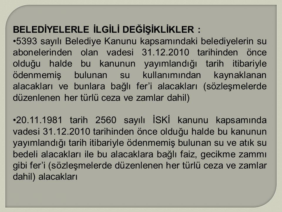 BELEDİYELERLE İLGİLİ DEĞİŞİKLİKLER : 5393 sayılı Belediye Kanunu kapsamındaki belediyelerin su abonelerinden olan vadesi 31.12.2010 tarihinden önce ol