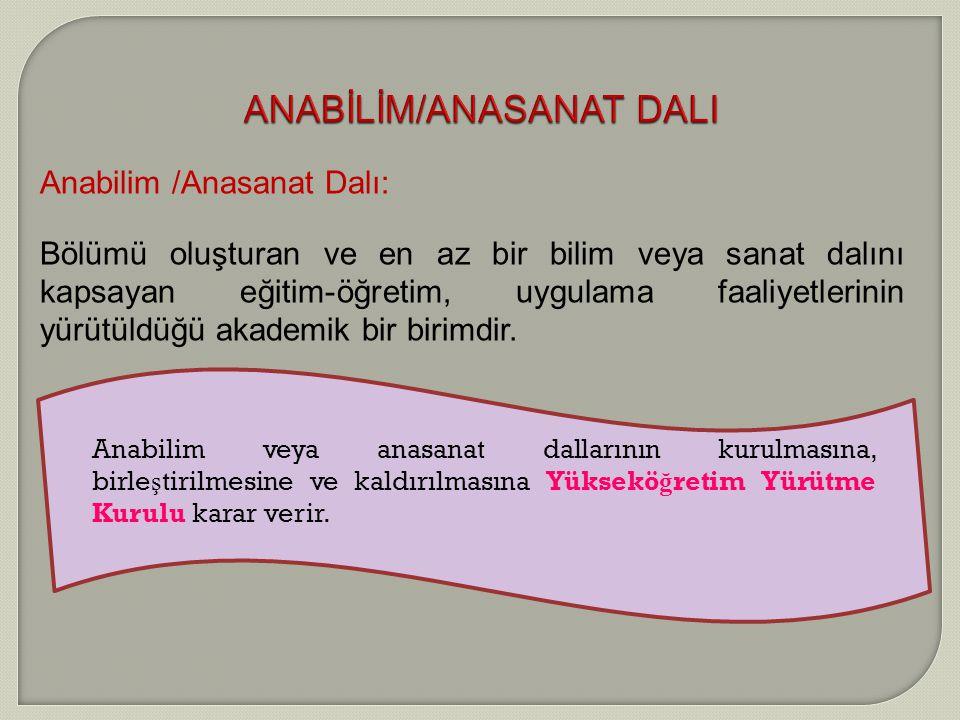 ANABİLİM/ANASANAT DALI Anabilim /Anasanat Dalı: Bölümü oluşturan ve en az bir bilim veya sanat dalını kapsayan eğitim-öğretim, uygulama faaliyetlerini