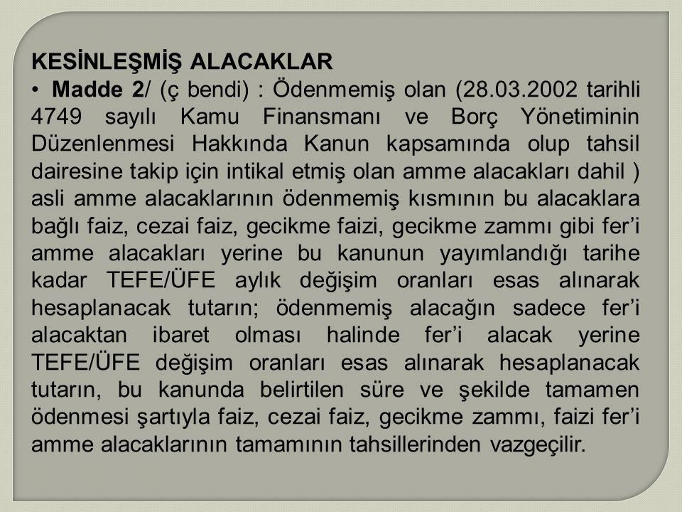 KESİNLEŞMİŞ ALACAKLAR Madde 2/ (ç bendi) : Ödenmemiş olan (28.03.2002 tarihli 4749 sayılı Kamu Finansmanı ve Borç Yönetiminin Düzenlenmesi Hakkında Ka