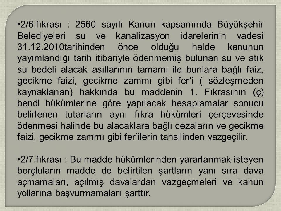 2/6.fıkrası : 2560 sayılı Kanun kapsamında Büyükşehir Belediyeleri su ve kanalizasyon idarelerinin vadesi 31.12.2010tarihinden önce olduğu halde kanun