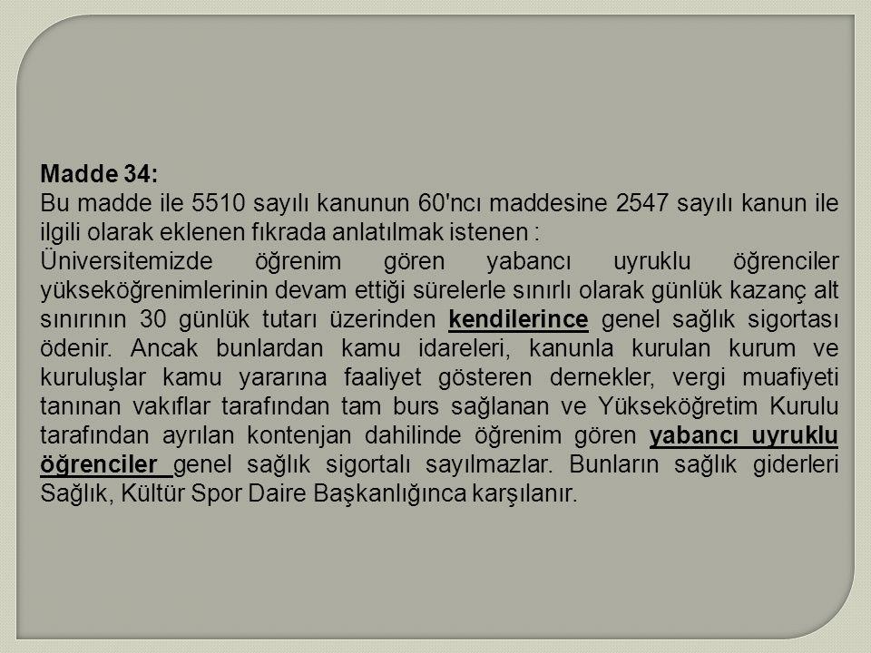 Madde 34: Bu madde ile 5510 sayılı kanunun 60'ncı maddesine 2547 sayılı kanun ile ilgili olarak eklenen fıkrada anlatılmak istenen : Üniversitemizde ö