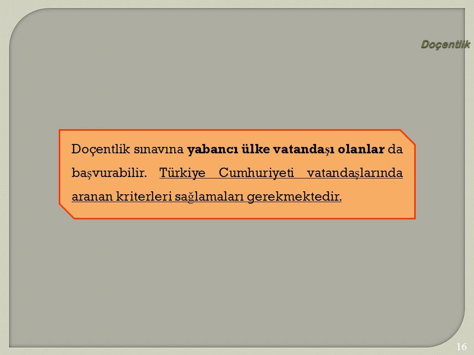 162 Doçentlik Doçentlik sınavına yabancı ülke vatanda ş ı olanlar da ba ş vurabilir. Türkiye Cumhuriyeti vatanda ş larında aranan kriterleri sa ğ lama