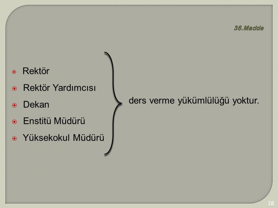 186 36.Madde  Rektör  Rektör Yardımcısı  Dekan  Enstitü Müdürü  Yüksekokul Müdürü ders verme yükümlülüğü yoktur.