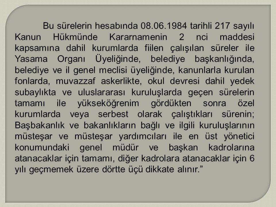 Bu sürelerin hesabında 08.06.1984 tarihli 217 sayılı Kanun Hükmünde Kararnamenin 2 nci maddesi kapsamına dahil kurumlarda fiilen çalışılan süreler ile