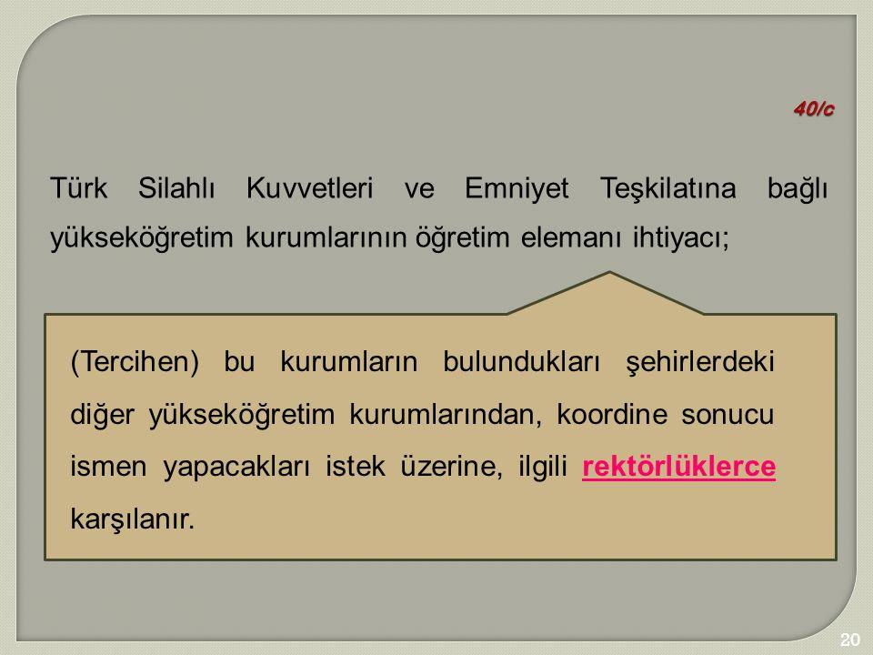 201 40/c Türk Silahlı Kuvvetleri ve Emniyet Teşkilatına bağlı yükseköğretim kurumlarının öğretim elemanı ihtiyacı; (Tercihen) bu kurumların bulundukla