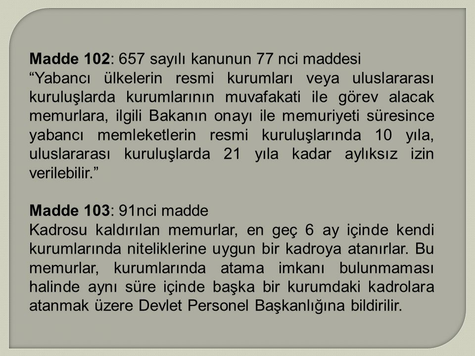 """Madde 102: 657 sayılı kanunun 77 nci maddesi """"Yabancı ülkelerin resmi kurumları veya uluslararası kuruluşlarda kurumlarının muvafakati ile görev alaca"""