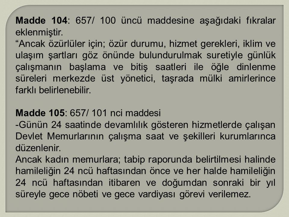 """Madde 104: 657/ 100 üncü maddesine aşağıdaki fıkralar eklenmiştir. """"Ancak özürlüler için; özür durumu, hizmet gerekleri, iklim ve ulaşım şartları göz"""