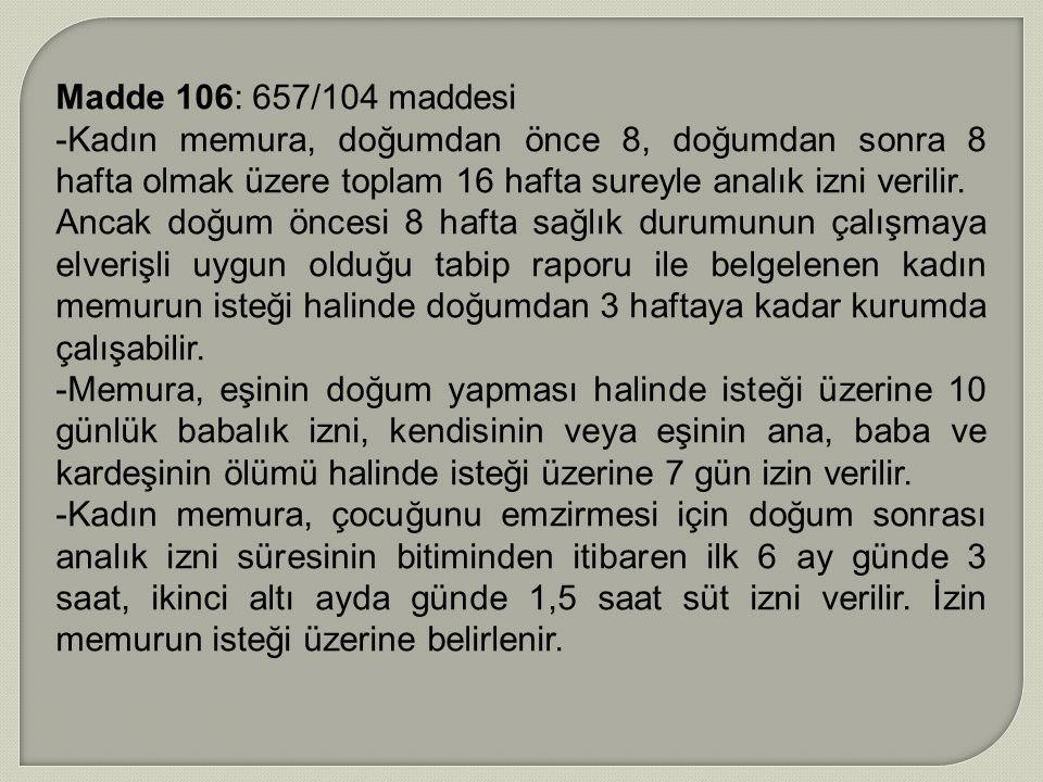 Madde 106: 657/104 maddesi -Kadın memura, doğumdan önce 8, doğumdan sonra 8 hafta olmak üzere toplam 16 hafta sureyle analık izni verilir. Ancak doğum