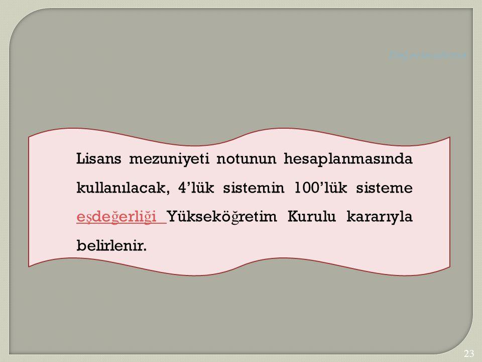 Lisans mezuniyeti notunun hesaplanmasında kullanılacak, 4'lük sistemin 100'lük sisteme e ş de ğ erli ğ i Yüksekö ğ retim Kurulu kararıyla belirlenir.