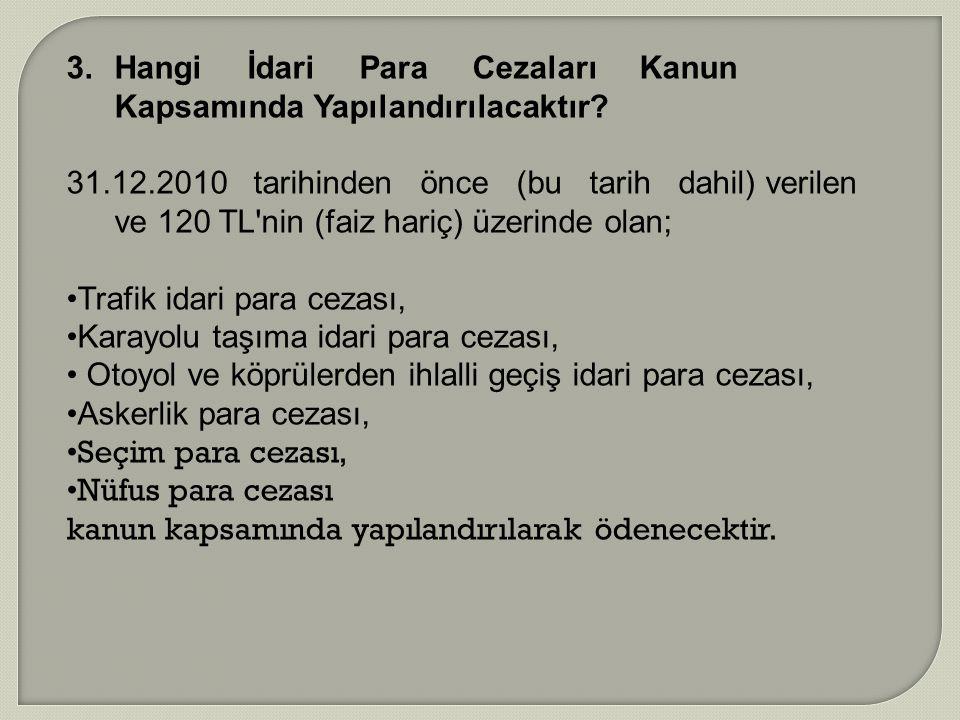 3.Hangi İdari Para Cezaları Kanun Kapsamında Yapılandırılacaktır? 31.12.2010 tarihinden önce (bu tarih dahil) verilen ve 120 TL'nin (faiz hariç) üzeri