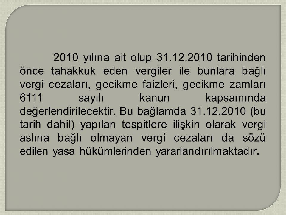 2010 yılına ait olup 31.12.2010 tarihinden önce tahakkuk eden vergiler ile bunlara bağlı vergi cezaları, gecikme faizleri, gecikme zamları 6111 sayılı