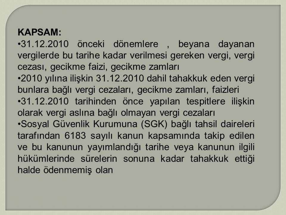 KAPSAM: 31.12.2010 önceki dönemlere, beyana dayanan vergilerde bu tarihe kadar verilmesi gereken vergi, vergi cezası, gecikme faizi, gecikme zamları 2