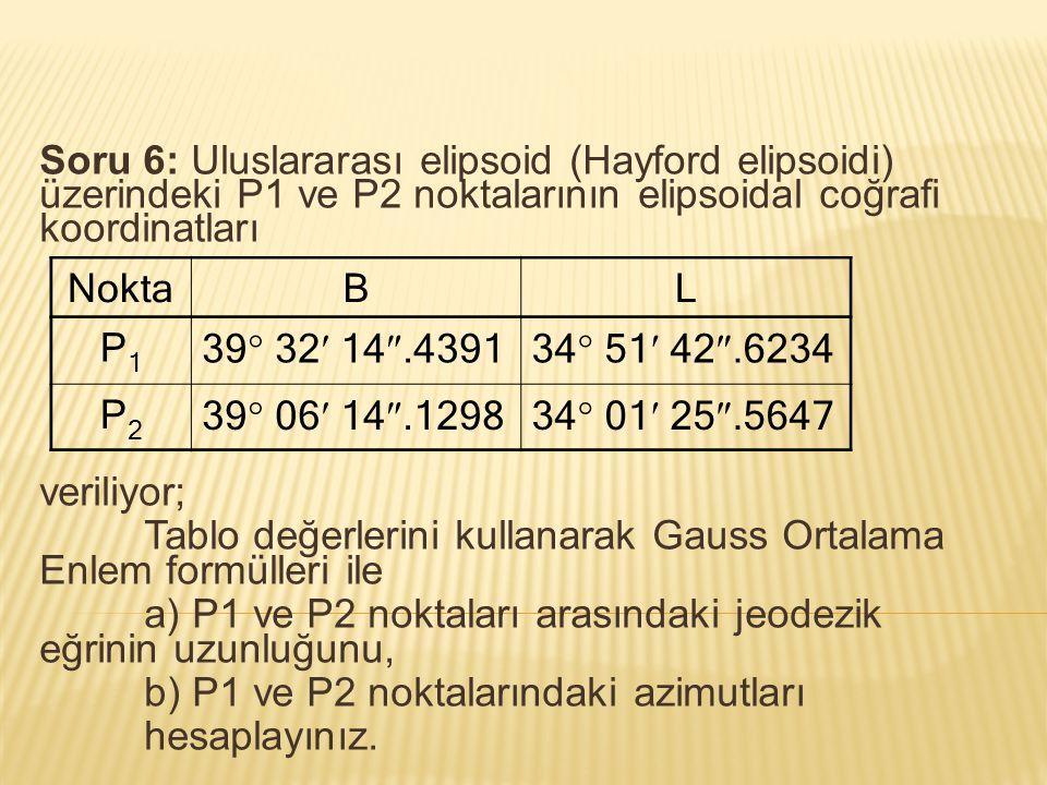 Soru 6: Uluslararası elipsoid (Hayford elipsoidi) üzerindeki P1 ve P2 noktalarının elipsoidal coğrafi koordinatları veriliyor; Tablo değerlerini kulla
