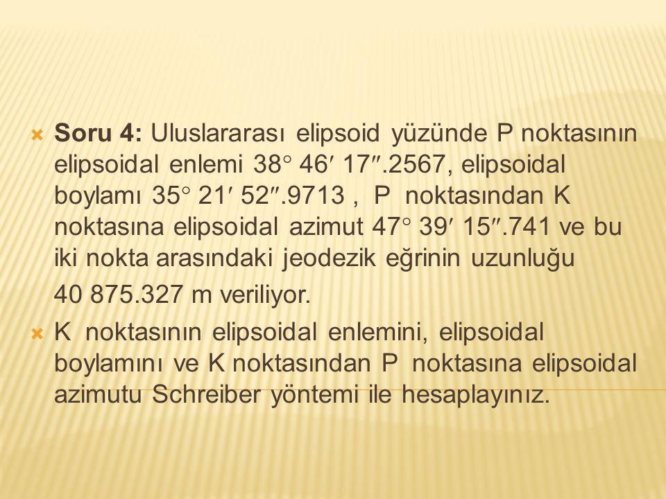  Soru 4: Uluslararası elipsoid yüzünde P noktasının elipsoidal enlemi 38  46 17 .2567, elipsoidal boylamı 35  21 52 .9713, P noktasından K noktas
