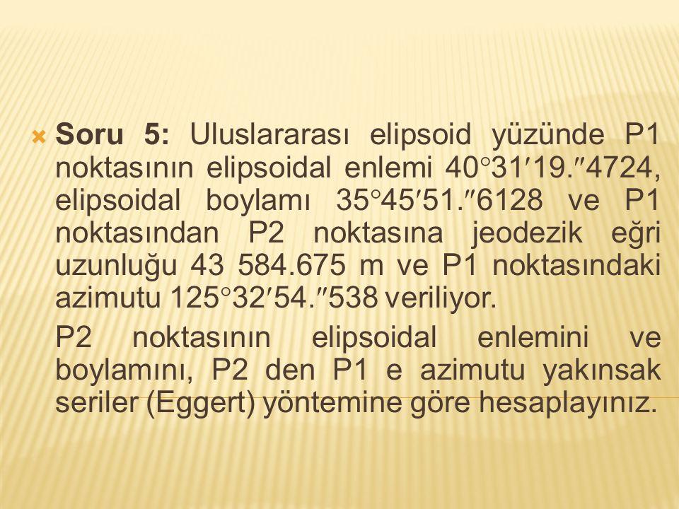  Soru 5: Uluslararası elipsoid yüzünde P1 noktasının elipsoidal enlemi 40  3119.  4724, elipsoidal boylamı 35  4551.  6128 ve P1 noktasından P2 n