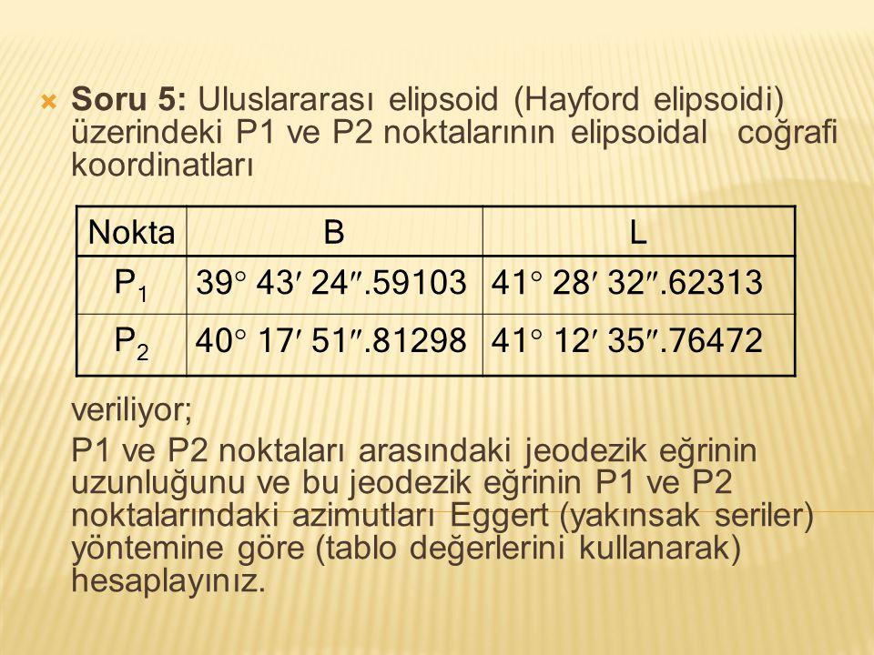  Soru 5: Uluslararası elipsoid (Hayford elipsoidi) üzerindeki P1 ve P2 noktalarının elipsoidal coğrafi koordinatları veriliyor; P1 ve P2 noktaları ar