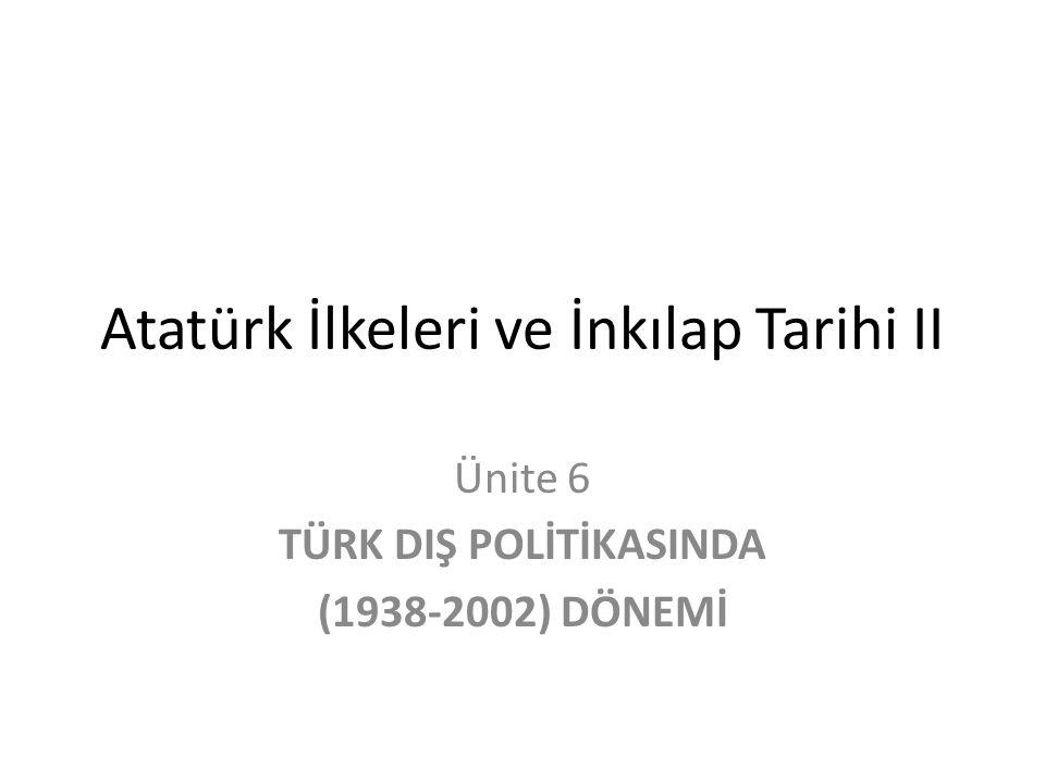 Atatürk İlkeleri ve İnkılap Tarihi II Ünite 6 TÜRK DIŞ POLİTİKASINDA (1938-2002) DÖNEMİ