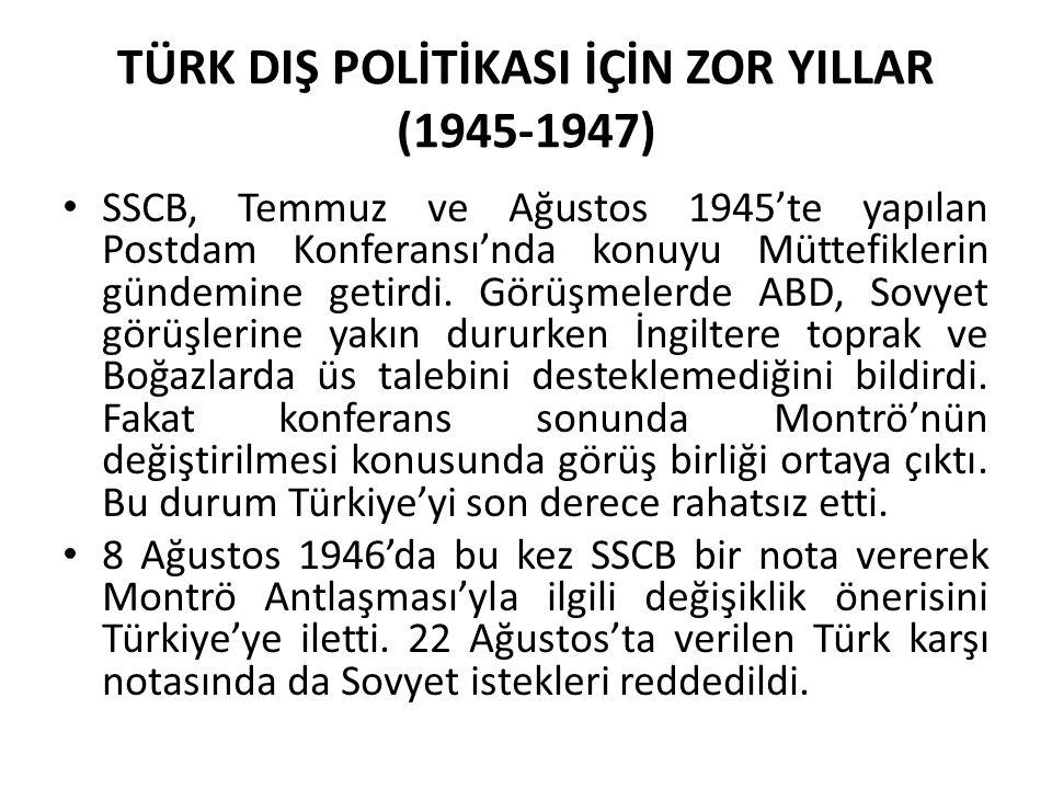TÜRK DIŞ POLİTİKASI İÇİN ZOR YILLAR (1945-1947) SSCB, Temmuz ve Ağustos 1945'te yapılan Postdam Konferansı'nda konuyu Müttefiklerin gündemine getirdi.