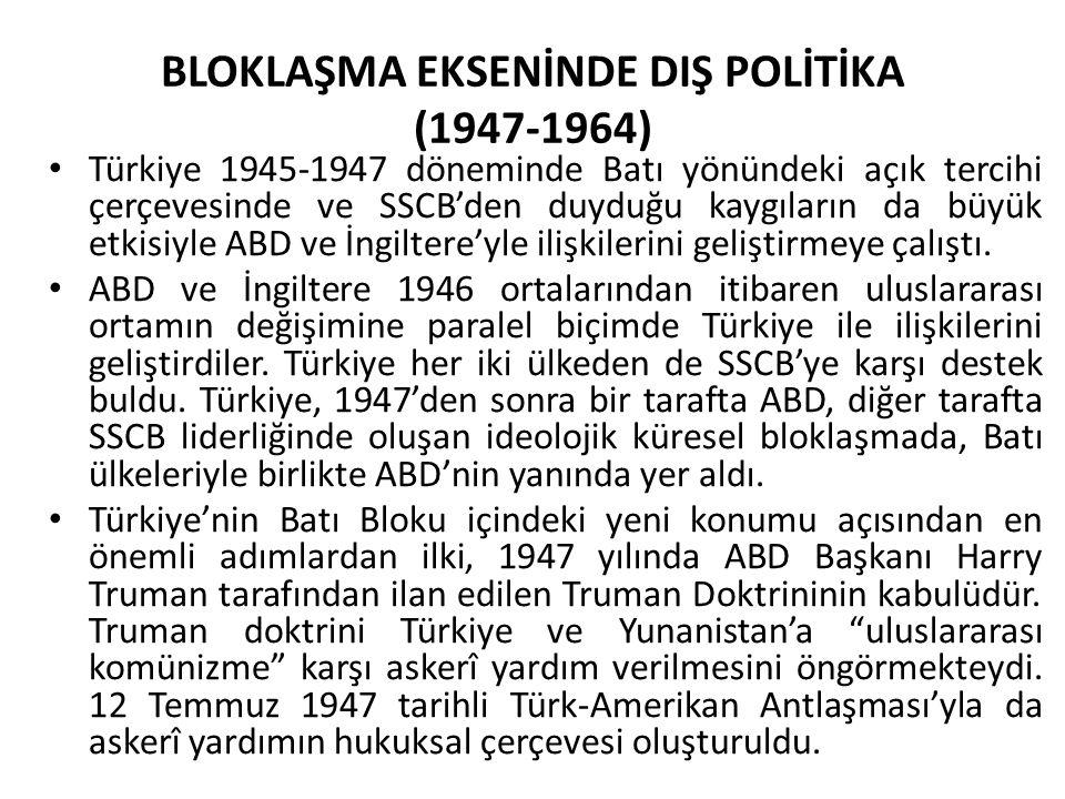 BLOKLAŞMA EKSENİNDE DIŞ POLİTİKA (1947-1964) Türkiye 1945-1947 döneminde Batı yönündeki açık tercihi çerçevesinde ve SSCB'den duyduğu kaygıların da bü