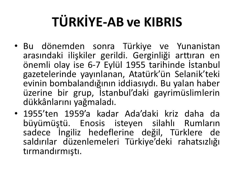 TÜRKİYE-AB ve KIBRIS Bu dönemden sonra Türkiye ve Yunanistan arasındaki ilişkiler gerildi. Gerginliği arttıran en önemli olay ise 6-7 Eylül 1955 tarih