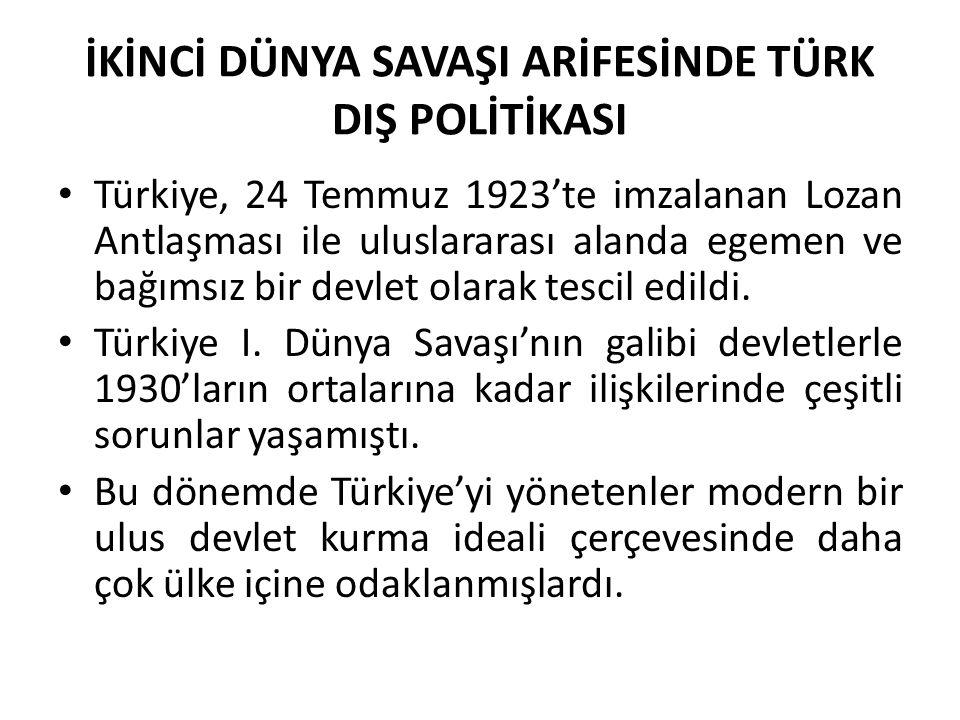 İKİNCİ DÜNYA SAVAŞI ARİFESİNDE TÜRK DIŞ POLİTİKASI Türkiye, 24 Temmuz 1923'te imzalanan Lozan Antlaşması ile uluslararası alanda egemen ve bağımsız bi