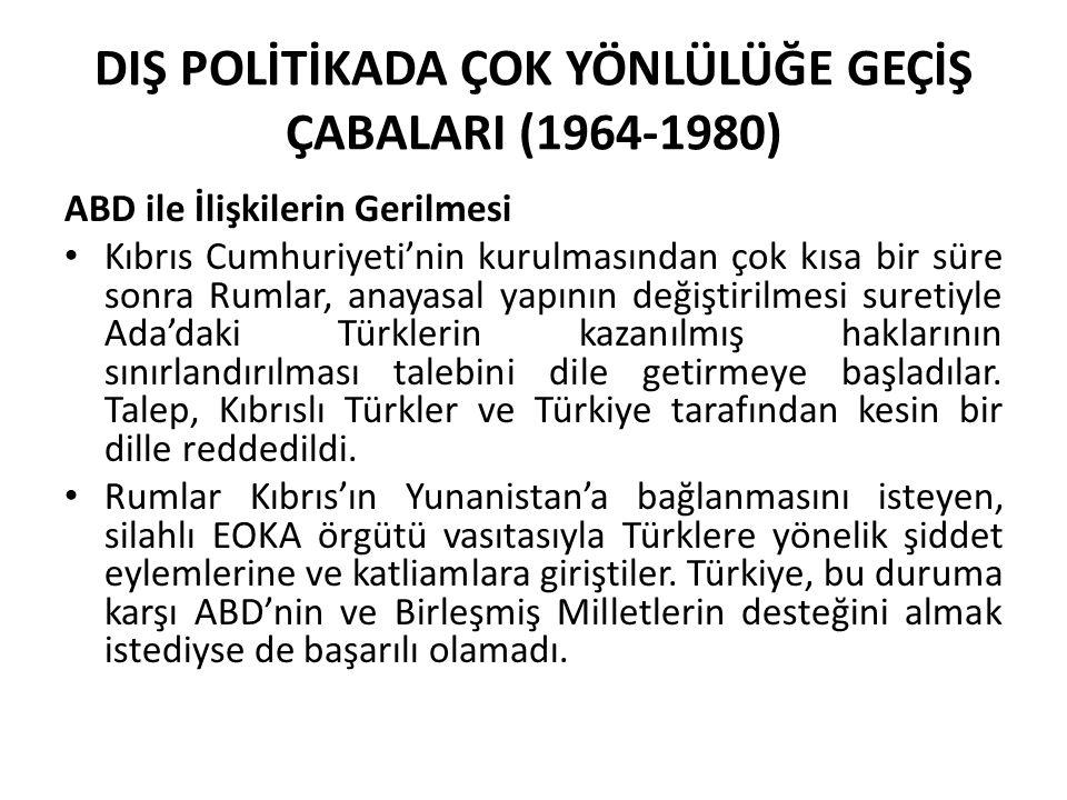 DIŞ POLİTİKADA ÇOK YÖNLÜLÜĞE GEÇİŞ ÇABALARI (1964-1980) ABD ile İlişkilerin Gerilmesi Kıbrıs Cumhuriyeti'nin kurulmasından çok kısa bir süre sonra Rum