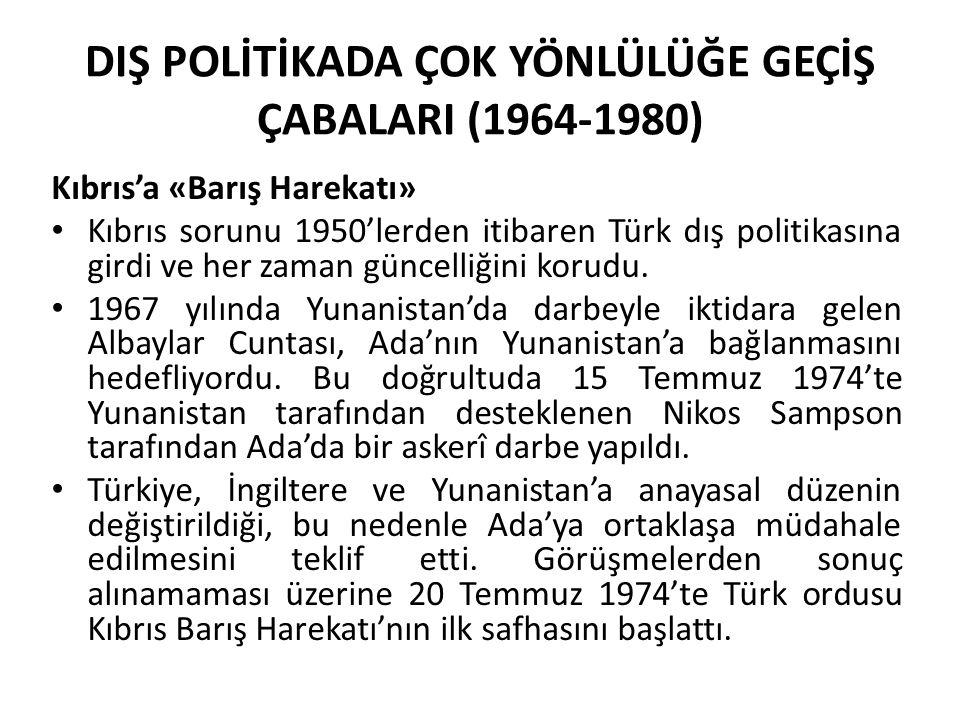 DIŞ POLİTİKADA ÇOK YÖNLÜLÜĞE GEÇİŞ ÇABALARI (1964-1980) Kıbrıs'a «Barış Harekatı» Kıbrıs sorunu 1950'lerden itibaren Türk dış politikasına girdi ve he