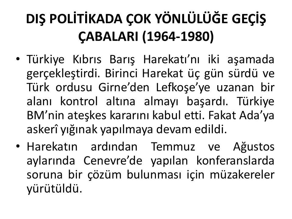 DIŞ POLİTİKADA ÇOK YÖNLÜLÜĞE GEÇİŞ ÇABALARI (1964-1980) Türkiye Kıbrıs Barış Harekatı'nı iki aşamada gerçekleştirdi. Birinci Harekat üç gün sürdü ve T