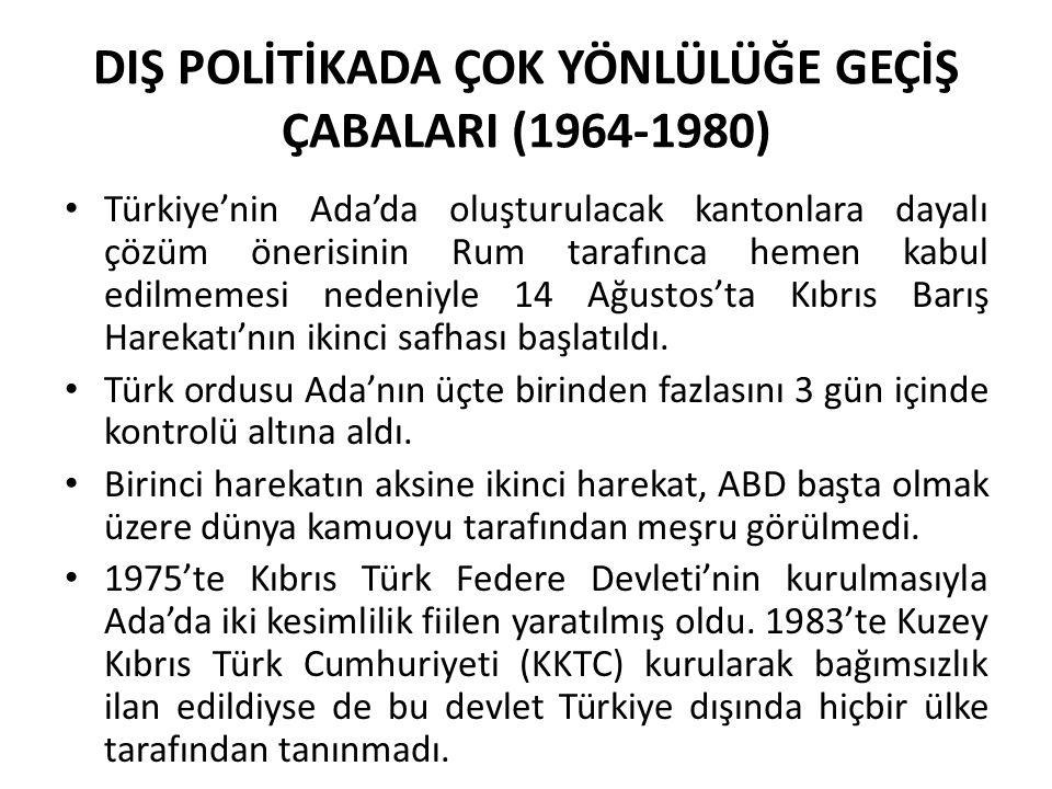 DIŞ POLİTİKADA ÇOK YÖNLÜLÜĞE GEÇİŞ ÇABALARI (1964-1980) Türkiye'nin Ada'da oluşturulacak kantonlara dayalı çözüm önerisinin Rum tarafınca hemen kabul