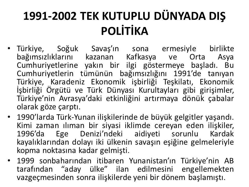 1991-2002 TEK KUTUPLU DÜNYADA DIŞ POLİTİKA Türkiye, Soğuk Savaş'ın sona ermesiyle birlikte bağımsızlıklarını kazanan Kafkasya ve Orta Asya Cumhuriyetl