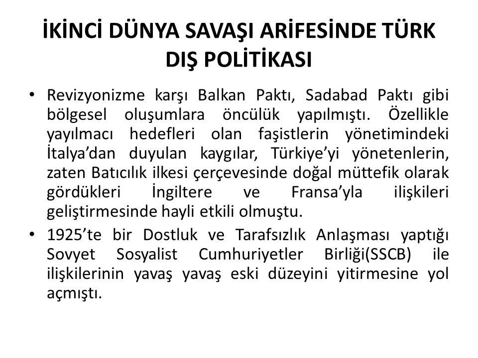 İKİNCİ DÜNYA SAVAŞI ARİFESİNDE TÜRK DIŞ POLİTİKASI Revizyonizme karşı Balkan Paktı, Sadabad Paktı gibi bölgesel oluşumlara öncülük yapılmıştı. Özellik