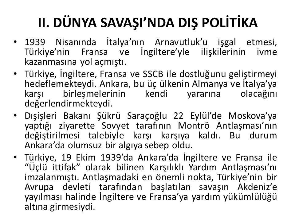 II. DÜNYA SAVAŞI'NDA DIŞ POLİTİKA 1939 Nisanında İtalya'nın Arnavutluk'u işgal etmesi, Türkiye'nin Fransa ve İngiltere'yle ilişkilerinin ivme kazanmas