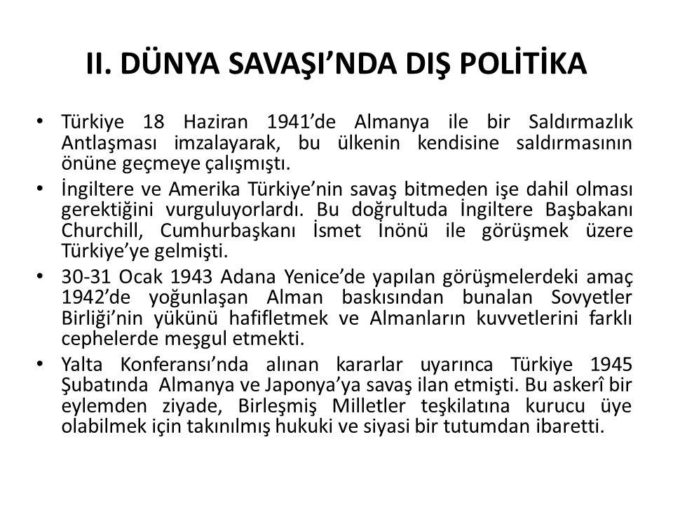 II. DÜNYA SAVAŞI'NDA DIŞ POLİTİKA Türkiye 18 Haziran 1941'de Almanya ile bir Saldırmazlık Antlaşması imzalayarak, bu ülkenin kendisine saldırmasının ö