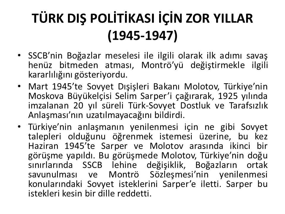 TÜRK DIŞ POLİTİKASI İÇİN ZOR YILLAR (1945-1947) SSCB'nin Boğazlar meselesi ile ilgili olarak ilk adımı savaş henüz bitmeden atması, Montrö'yü değiştir