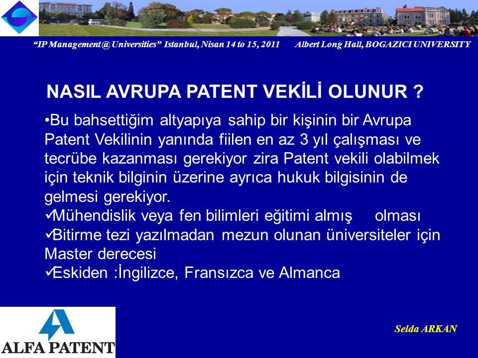 IP Management @ Universities Istanbul, Nisan 14 to 15, 2011 Albert Long Hall, BOGAZICI UNIVERSITY Institutional logo Selda ARKAN Bu bahsettiğim altyapıya sahip bir kişinin bir Avrupa Patent Vekilinin yanında fiilen en az 3 yıl çalışması ve tecrübe kazanması gerekiyor zira Patent vekili olabilmek için teknik bilginin üzerine ayrıca hukuk bilgisinin de gelmesi gerekiyor.