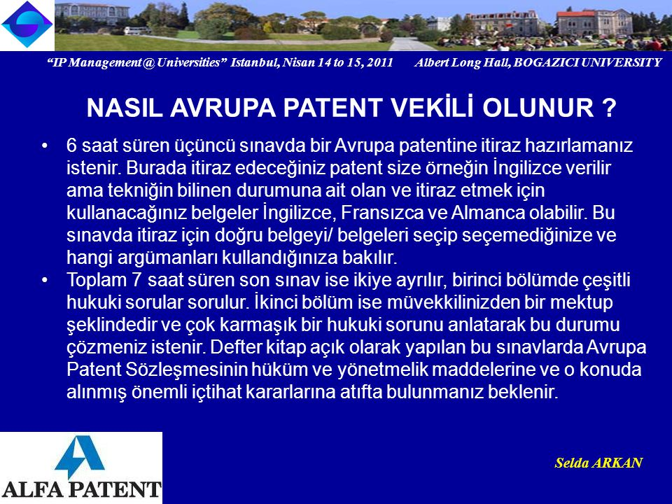IP Management @ Universities Istanbul, Nisan 14 to 15, 2011 Albert Long Hall, BOGAZICI UNIVERSITY Institutional logo Selda ARKAN 6 saat süren üçüncü sınavda bir Avrupa patentine itiraz hazırlamanız istenir.