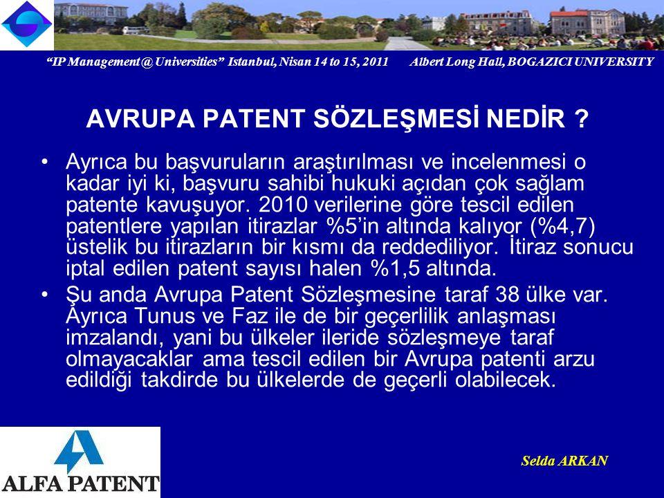 IP Management @ Universities Istanbul, Nisan 14 to 15, 2011 Albert Long Hall, BOGAZICI UNIVERSITY Institutional logo Selda ARKAN Yukarıda ayrıntılarını gördüğümüz ve yılda yüz binlerle ifade edilen bu patent başvurularının hazırlanması ve takibi Avrupa Patent Ofisi nezdinde yetkili olan Avrupa Patent Vekilleri tarafından yapılıyor.