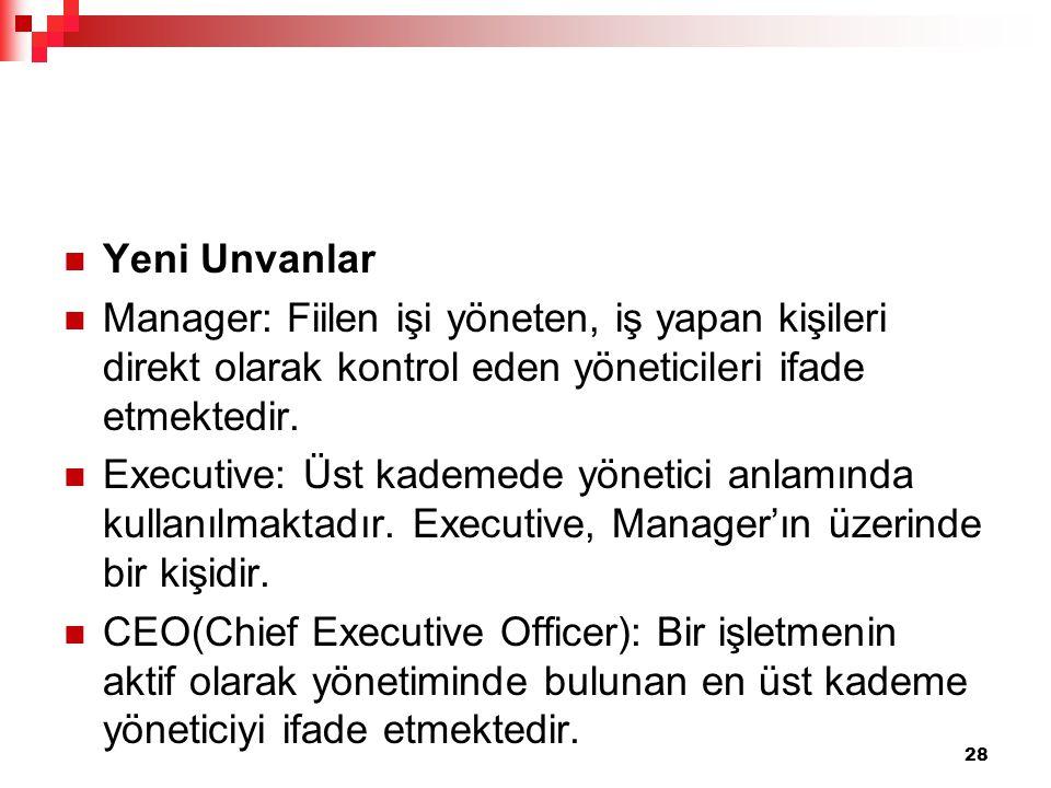 Yeni Unvanlar Manager: Fiilen işi yöneten, iş yapan kişileri direkt olarak kontrol eden yöneticileri ifade etmektedir. Executive: Üst kademede yönetic