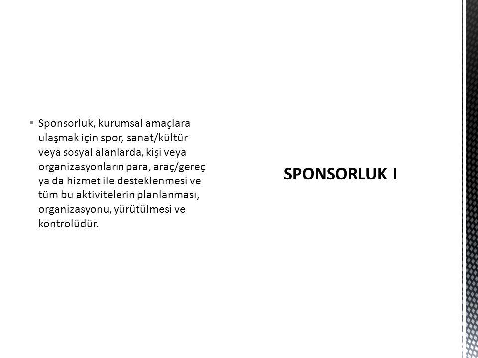  Sponsorluk, kurumsal amaçlara ulaşmak için spor, sanat/kültür veya sosyal alanlarda, kişi veya organizasyonların para, araç/gereç ya da hizmet ile desteklenmesi ve tüm bu aktivitelerin planlanması, organizasyonu, yürütülmesi ve kontrolüdür.