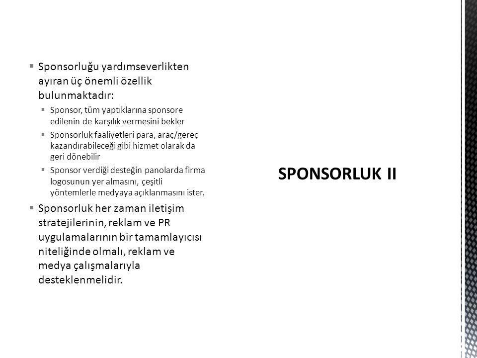  Sponsorluğu yardımseverlikten ayıran üç önemli özellik bulunmaktadır:  Sponsor, tüm yaptıklarına sponsore edilenin de karşılık vermesini bekler  Sponsorluk faaliyetleri para, araç/gereç kazandırabileceği gibi hizmet olarak da geri dönebilir  Sponsor verdiği desteğin panolarda firma logosunun yer almasını, çeşitli yöntemlerle medyaya açıklanmasını ister.