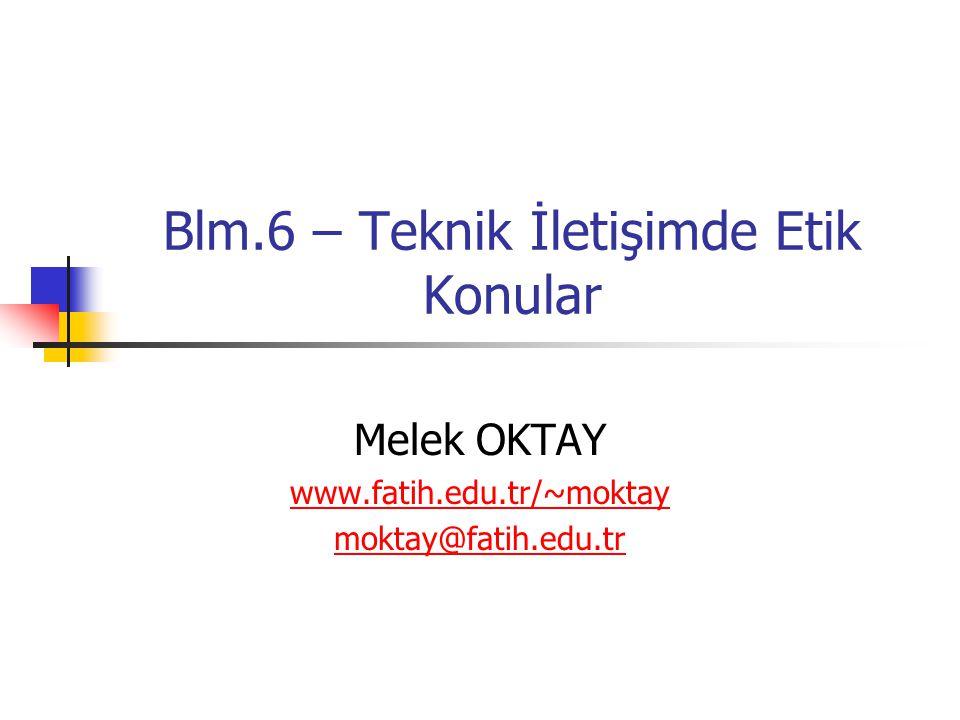 Blm.6 – Teknik İletişimde Etik Konular Melek OKTAY www.fatih.edu.tr/~moktay moktay@fatih.edu.tr