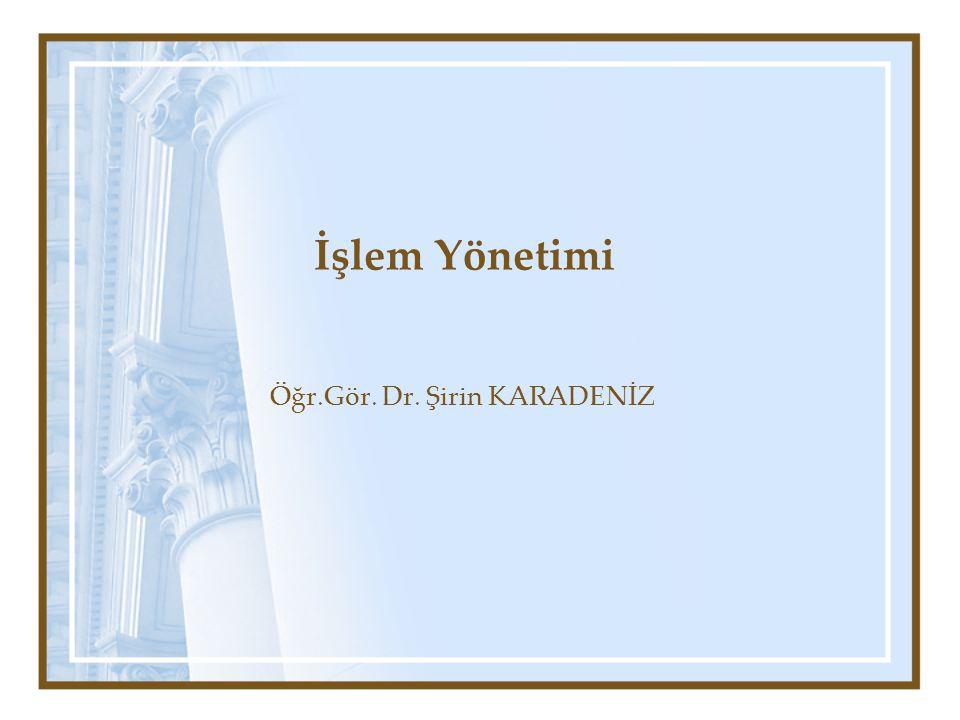 İşlem Yönetimi Öğr.Gör. Dr. Şirin KARADENİZ
